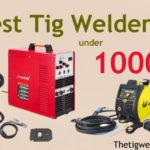 Best TIG Welder Under 1000$ (Buyer's Guide 2021)